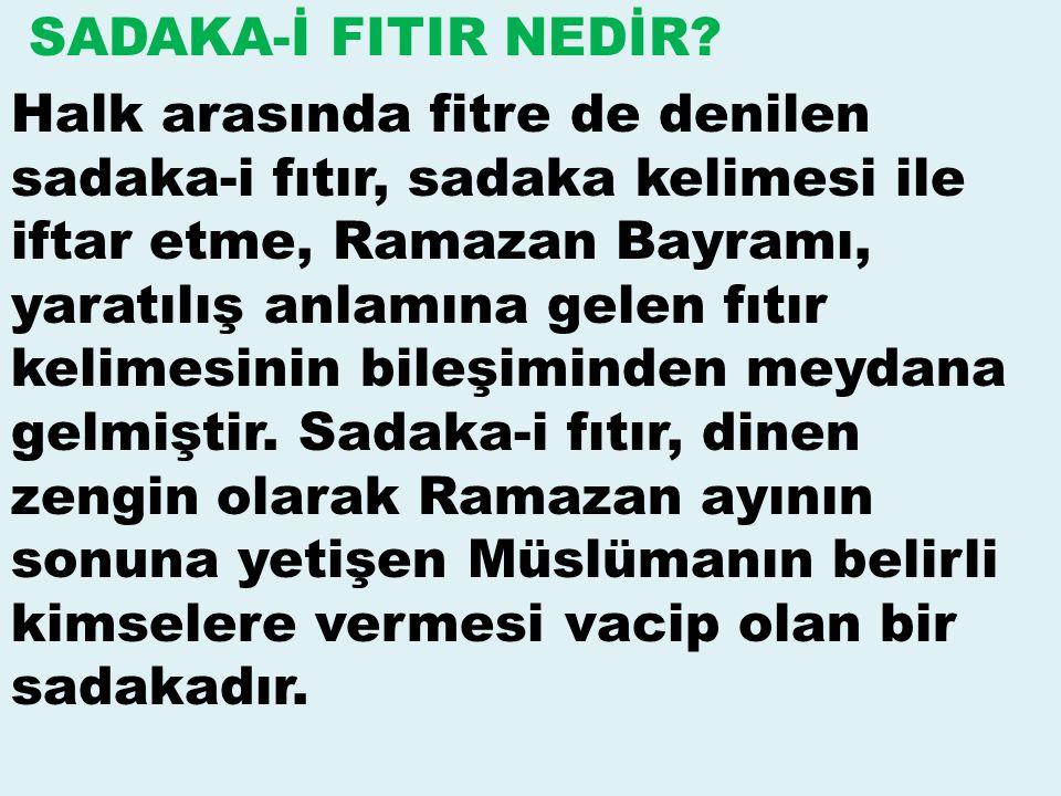 SADAKA-İ FITIR NEDİR? Halk arasında fitre de denilen sadaka-i fıtır, sadaka kelimesi ile iftar etme, Ramazan Bayramı, yaratılış anlamına gelen fıtır k