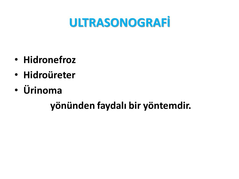 ULTRASONOGRAFİ Hidronefroz Hidroüreter Ürinoma yönünden faydalı bir yöntemdir.