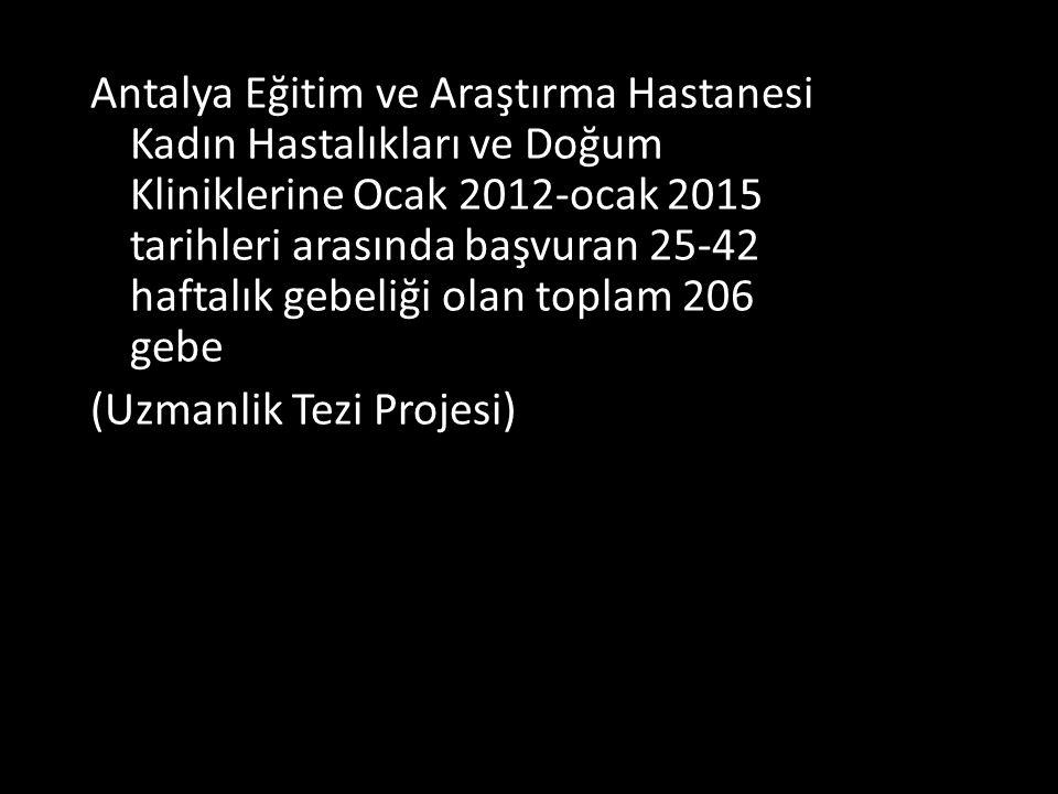 Antalya Eğitim ve Araştırma Hastanesi Kadın Hastalıkları ve Doğum Kliniklerine Ocak 2012-ocak 2015 tarihleri arasında başvuran 25-42 haftalık gebeliği olan toplam 206 gebe (Uzmanlik Tezi Projesi)