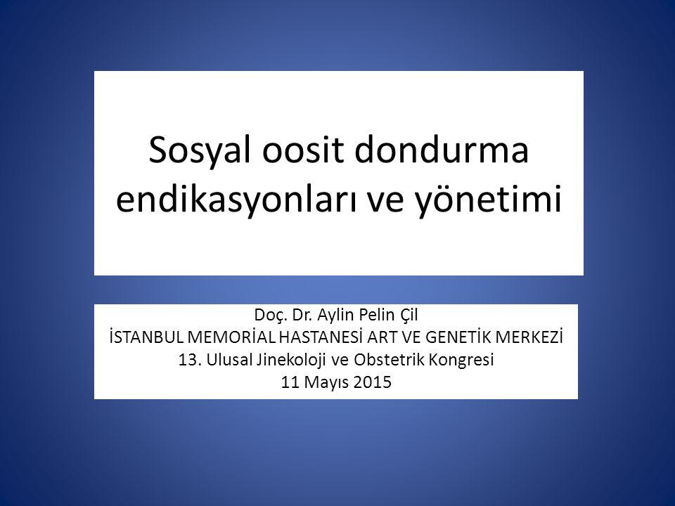 Sosyal oosit dondurma endikasyonları ve yönetimi Doç. Dr. Aylin Pelin Çil İSTANBUL MEMORİAL HASTANESİ ART VE GENETİK MERKEZİ 13. Ulusal Jinekoloji ve