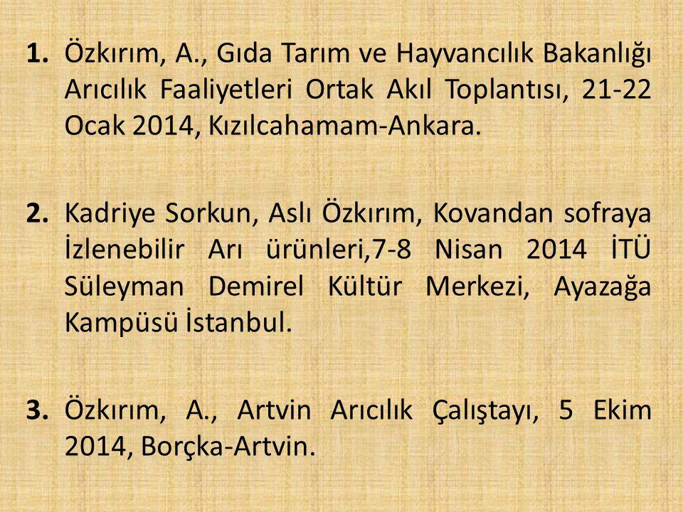 1.Özkırım, A., Gıda Tarım ve Hayvancılık Bakanlığı Arıcılık Faaliyetleri Ortak Akıl Toplantısı, 21-22 Ocak 2014, Kızılcahamam-Ankara.