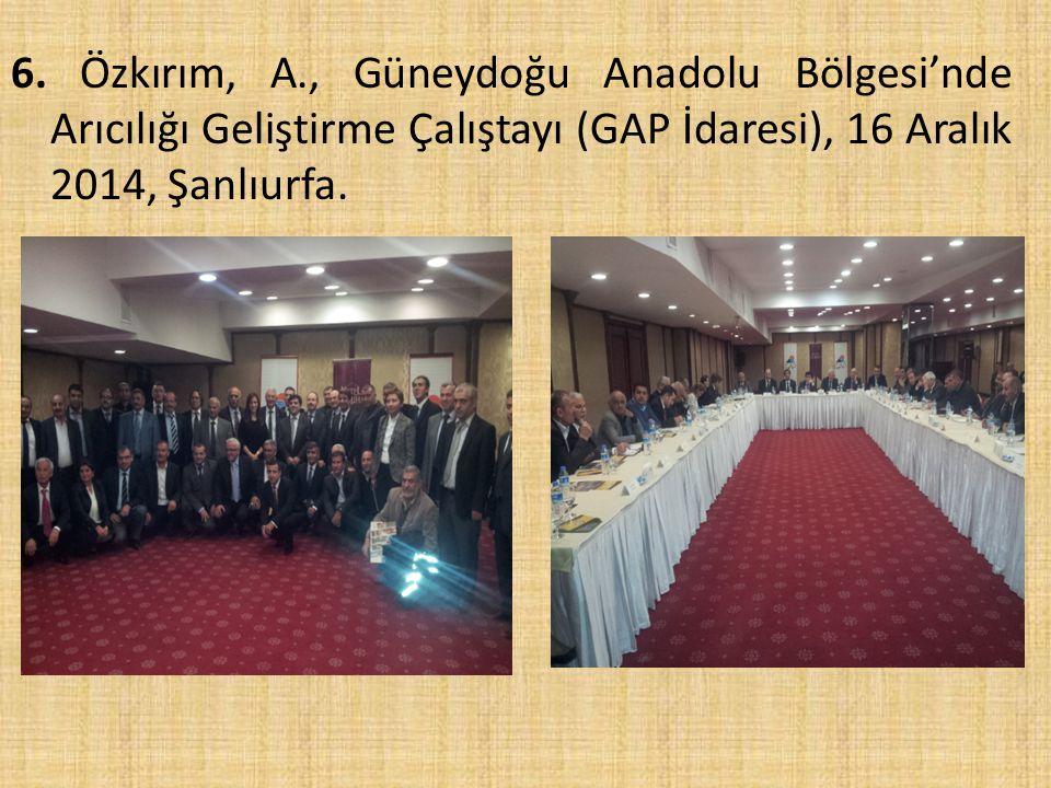 6. Özkırım, A., Güneydoğu Anadolu Bölgesi'nde Arıcılığı Geliştirme Çalıştayı (GAP İdaresi), 16 Aralık 2014, Şanlıurfa.