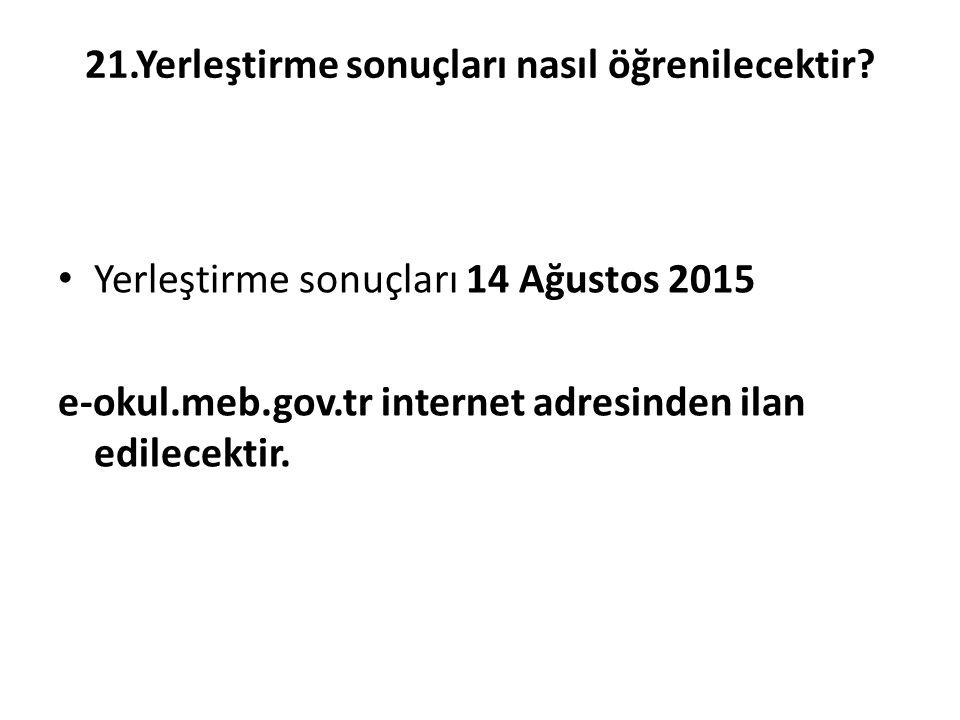 21.Yerleştirme sonuçları nasıl öğrenilecektir? Yerleştirme sonuçları 14 Ağustos 2015 e-okul.meb.gov.tr internet adresinden ilan edilecektir.