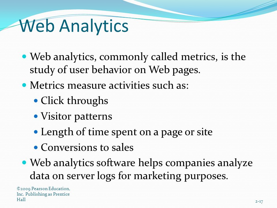 Web Analytics Web analytics, commonly called metrics, is the study of user behavior on Web pages. Metrics measure activities such as: Click throughs V