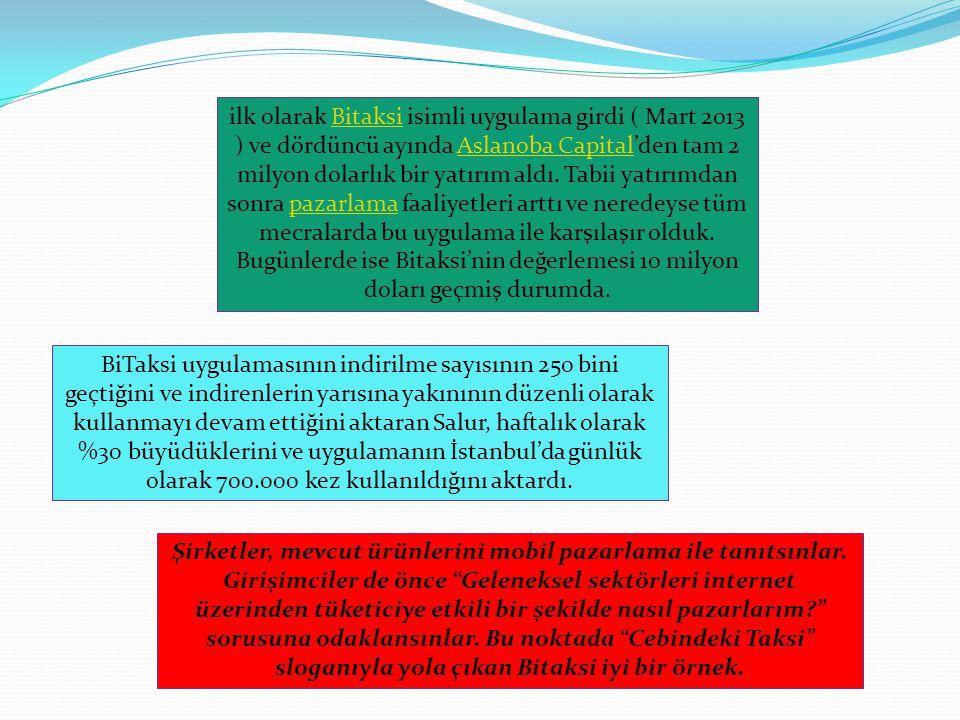 ilk olarak Bitaksi isimli uygulama girdi ( Mart 2013 ) ve dördüncü ayında Aslanoba Capital'den tam 2 milyon dolarlık bir yatırım aldı. Tabii yatırımda