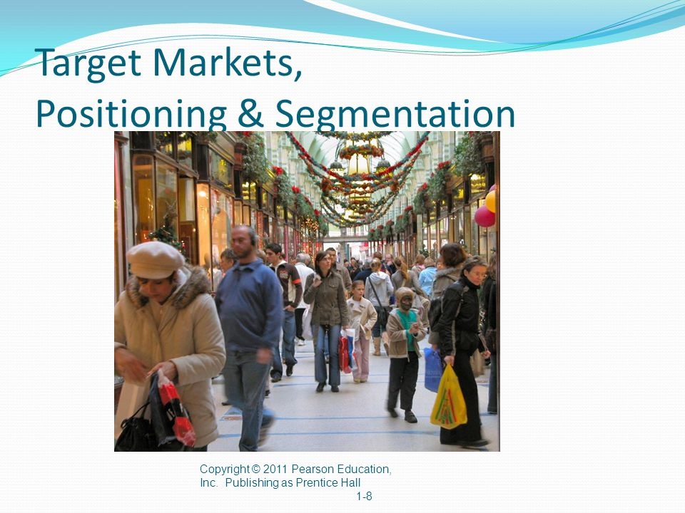 Target Markets, Positioning & Segmentation Copyright © 2011 Pearson Education, Inc. Publishing as Prentice Hall 1-8