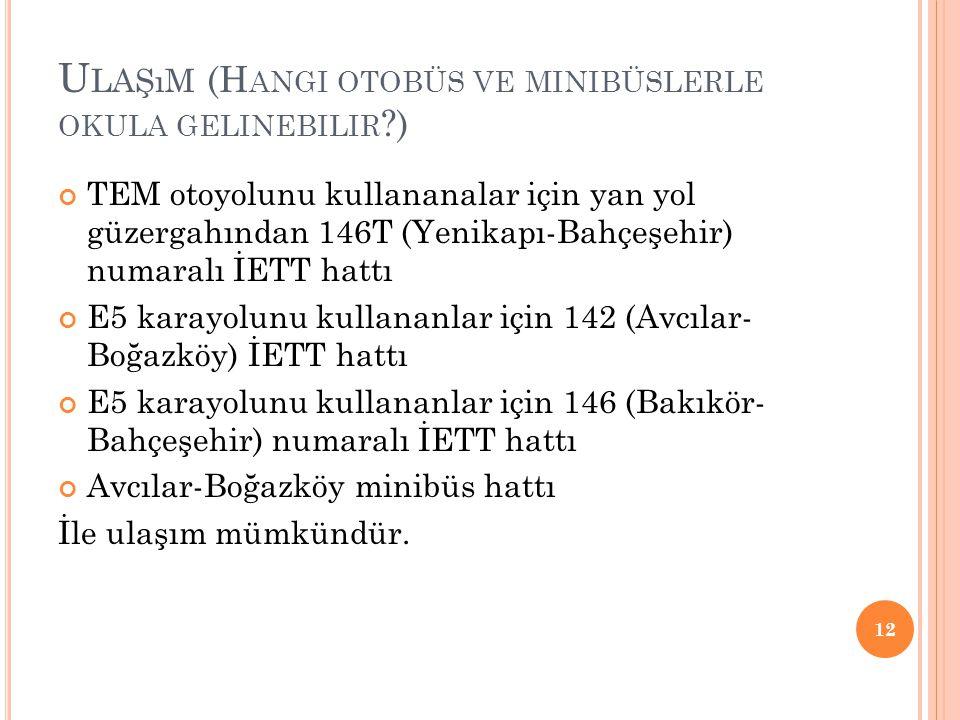 U LAŞıM (H ANGI OTOBÜS VE MINIBÜSLERLE OKULA GELINEBILIR ?) TEM otoyolunu kullananalar için yan yol güzergahından 146T (Yenikapı-Bahçeşehir) numaralı İETT hattı E5 karayolunu kullananlar için 142 (Avcılar- Boğazköy) İETT hattı E5 karayolunu kullananlar için 146 (Bakıkör- Bahçeşehir) numaralı İETT hattı Avcılar-Boğazköy minibüs hattı İle ulaşım mümkündür.