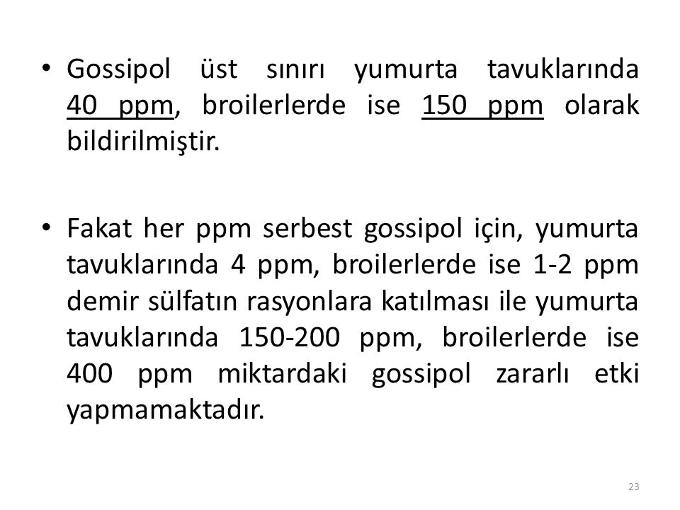 Gossipol üst sınırı yumurta tavuklarında 40 ppm, broilerlerde ise 150 ppm olarak bildirilmiştir.