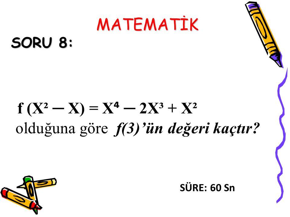 MATEMATİK SORU 8: f (X² ─ X) = X ⁴ ─ 2X³ + X² olduğuna göre f(3)'ün değeri kaçtır? SÜRE: 60 Sn