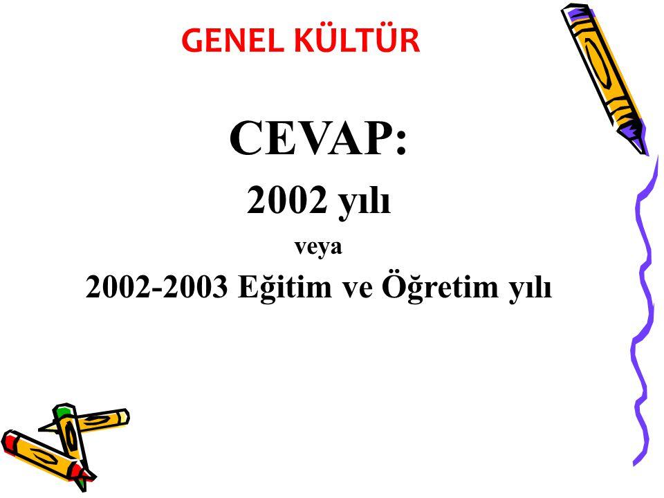 CEVAP: 2002 yılı veya 2002-2003 Eğitim ve Öğretim yılı GENEL KÜLTÜR