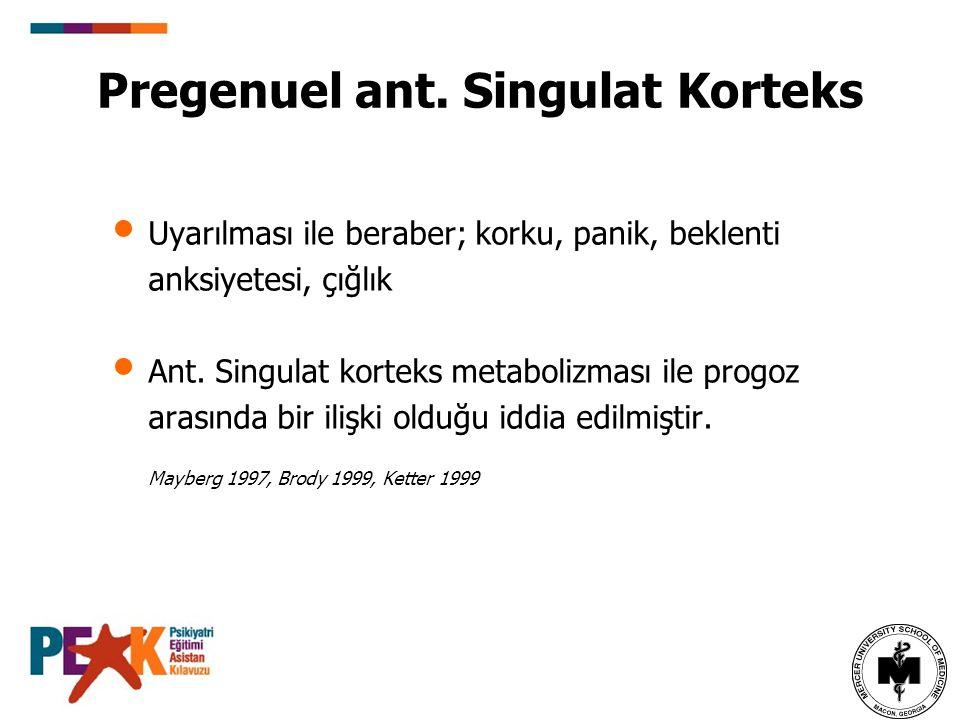 Pregenuel ant. Singulat Korteks Uyarılması ile beraber; korku, panik, beklenti anksiyetesi, çığlık Ant. Singulat korteks metabolizması ile progoz aras