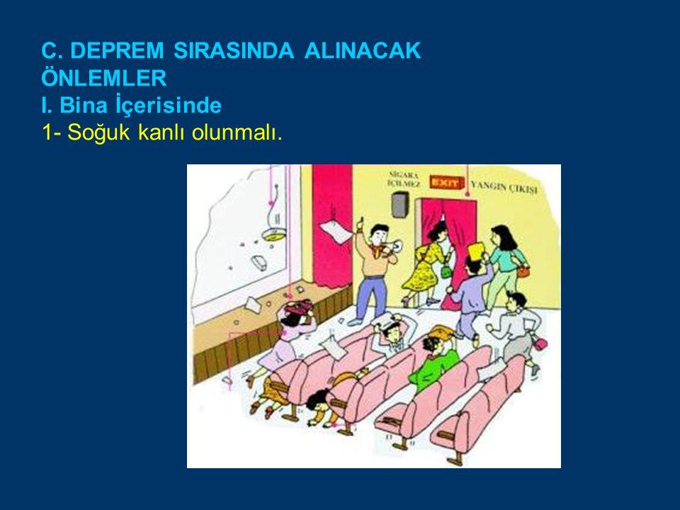 C. DEPREM SIRASINDA ALINACAK ÖNLEMLER I. Bina İçerisinde 1- Soğuk kanlı olunmalı.