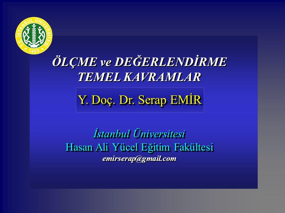 ÖLÇME ve DEĞERLENDİRME TEMEL KAVRAMLAR Y. Doç. Dr. Serap EMİR Y. Doç. Dr. Serap EMİR İstanbul Üniversitesi Hasan Ali Yücel Eğitim Fakültesi emirserap@