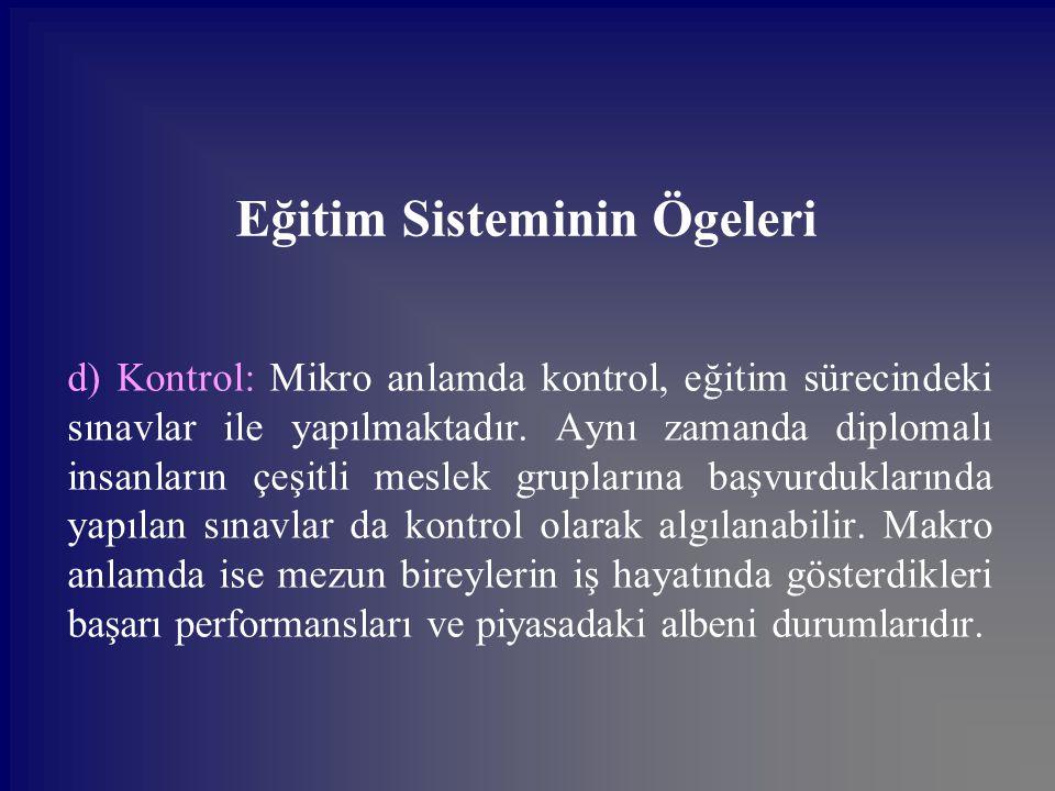 Eğitim Sisteminin Ögeleri d) Kontrol: Mikro anlamda kontrol, eğitim sürecindeki sınavlar ile yapılmaktadır. Aynı zamanda diplomalı insanların çeşitli