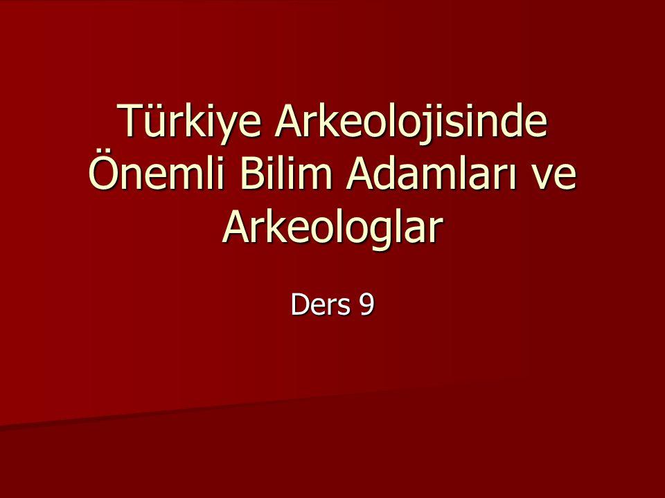 Türkiye Arkeolojisinde Önemli Bilim Adamları ve Arkeologlar Ders 9