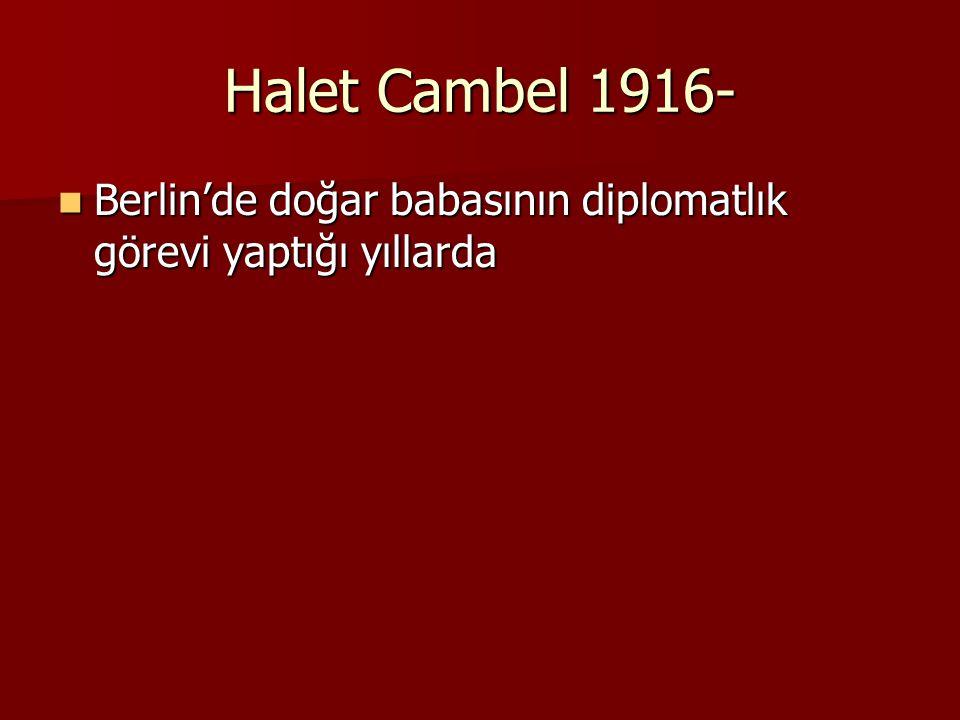Halet Cambel 1916- Berlin'de doğar babasının diplomatlık görevi yaptığı yıllarda Berlin'de doğar babasının diplomatlık görevi yaptığı yıllarda