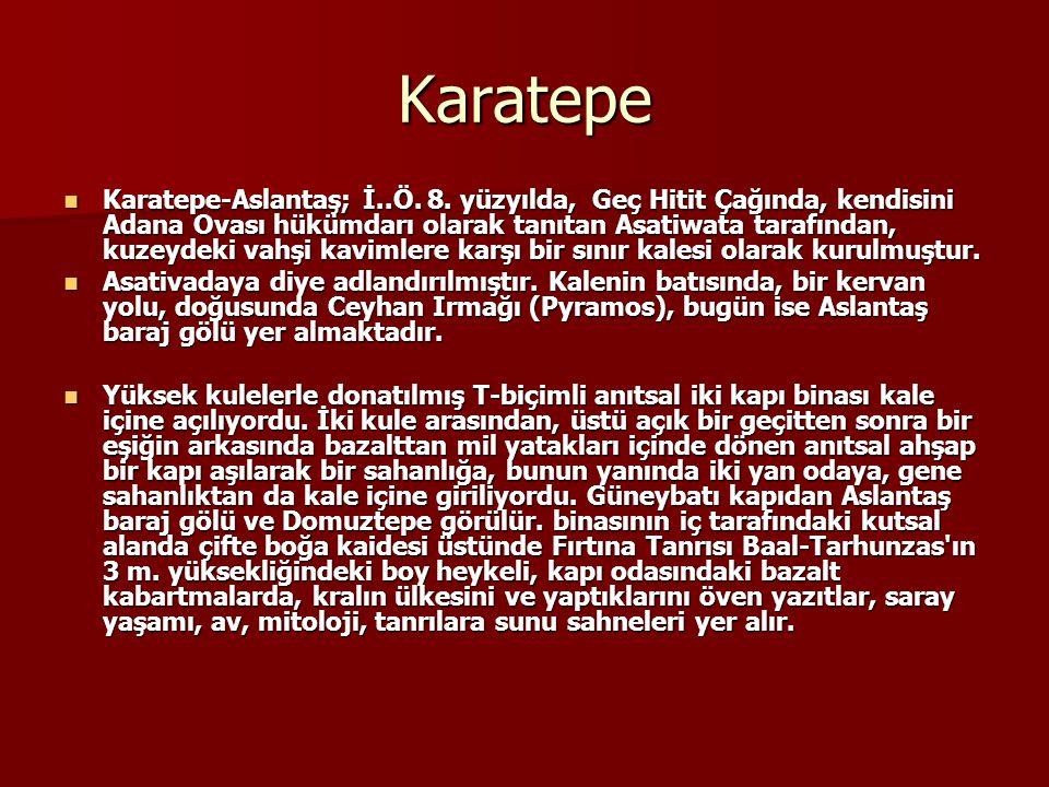 Karatepe Karatepe-Aslantaş; İ..Ö. 8. yüzyılda, Geç Hitit Çağında, kendisini Adana Ovası hükümdarı olarak tanıtan Asatiwata tarafından, kuzeydeki vahşi