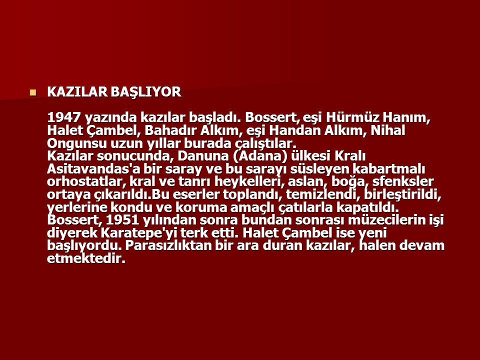 KAZILAR BAŞLIYOR 1947 yazında kazılar başladı. Bossert, eşi Hürmüz Hanım, Halet Çambel, Bahadır Alkım, eşi Handan Alkım, Nihal Ongunsu uzun yıllar bur