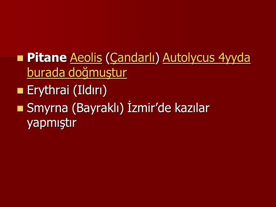 Pitane Aeolis (Çandarlı) Autolycus 4yyda burada doğmuştur Pitane Aeolis (Çandarlı) Autolycus 4yyda burada doğmuşturAeolisÇandarlıAutolycus 4yyda burada doğmuşturAeolisÇandarlıAutolycus 4yyda burada doğmuştur Erythrai (Ildırı) Erythrai (Ildırı) Smyrna (Bayraklı) İzmir'de kazılar yapmıştır Smyrna (Bayraklı) İzmir'de kazılar yapmıştır