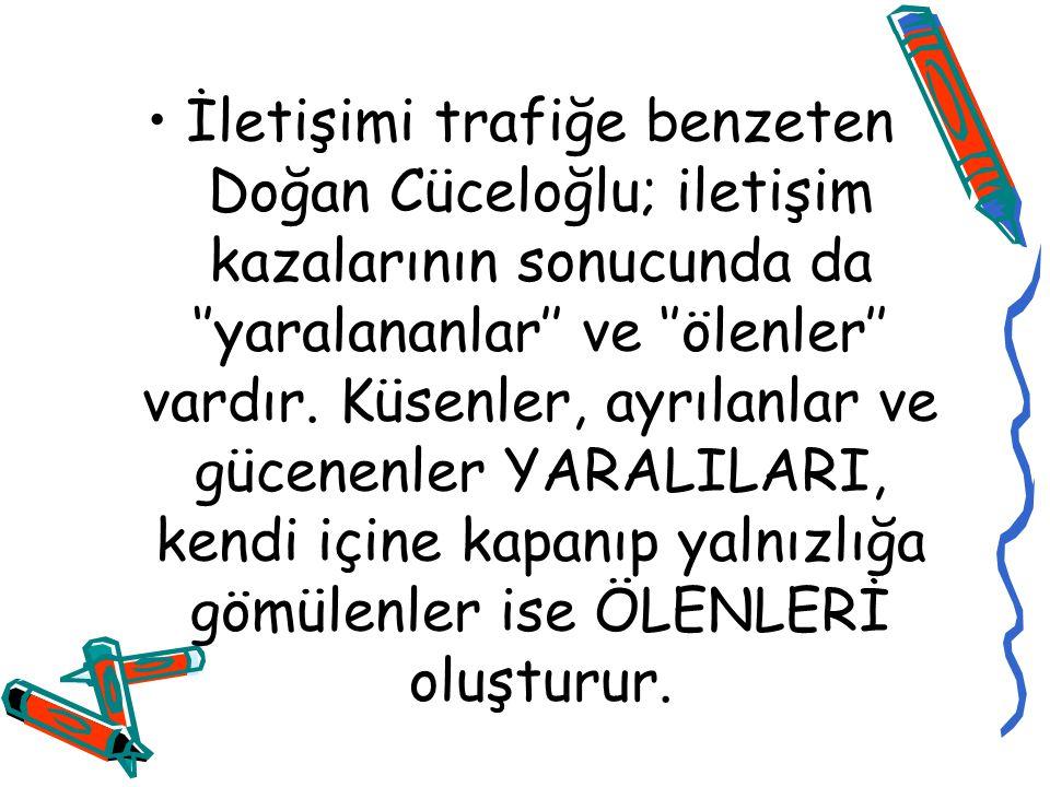 İletişimi trafiğe benzeten Doğan Cüceloğlu; iletişim kazalarının sonucunda da ''yaralananlar'' ve ''ölenler'' vardır.