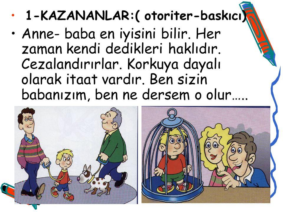 1-KAZANANLAR:( otoriter-baskıcı) Anne- baba en iyisini bilir.