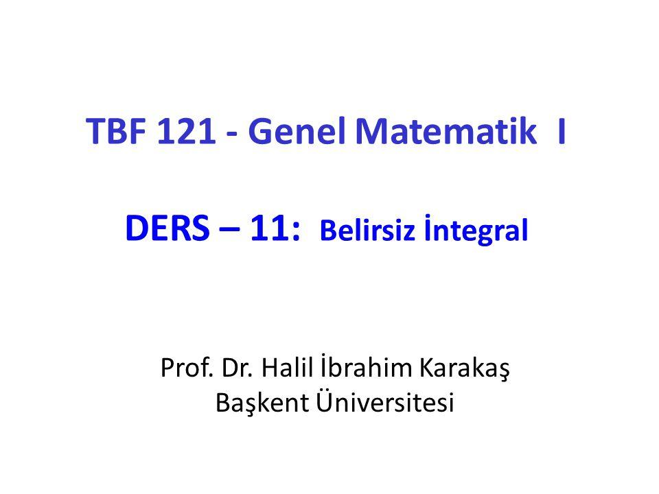 TBF 121 - Genel Matematik I DERS – 11: Belirsiz İntegral Prof. Dr. Halil İbrahim Karakaş Başkent Üniversitesi