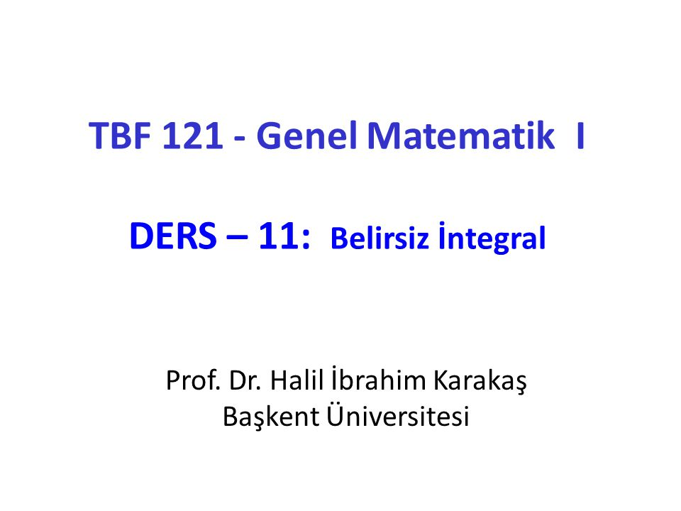 TBF 121 - Genel Matematik I DERS – 11: Belirsiz İntegral Prof.