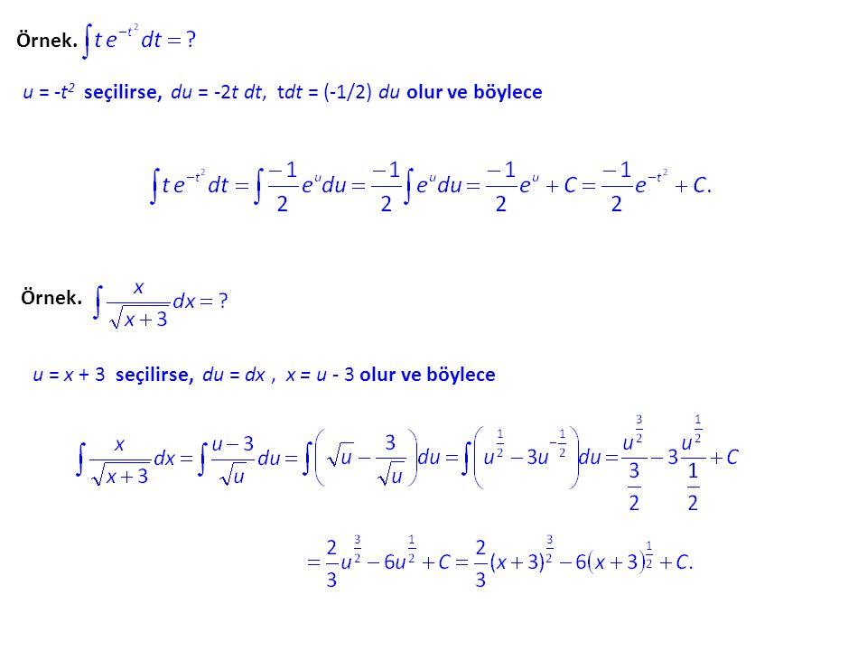 Örnek. u = -t 2 seçilirse, du = -2t dt, tdt = (-1/2) du olur ve böylece Örnek. u = x + 3 seçilirse, du = dx, x = u - 3 olur ve böylece