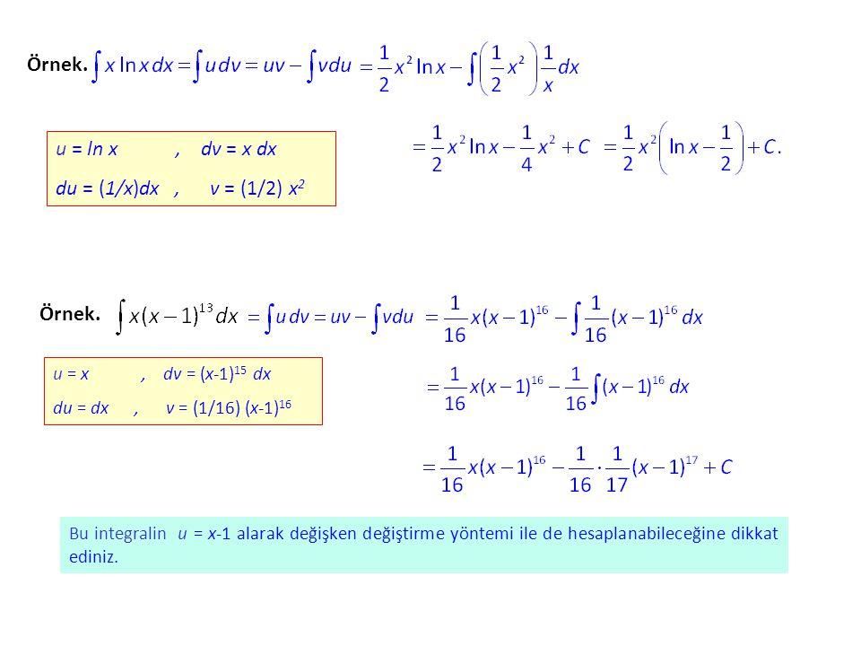 Örnek. u = ln x, dv = x dx du = (1/x)dx, v = (1/2) x2x2 Örnek. u = x, dv = (x-1) 15 dx du = dx, v = (1/16) (x-1) 16 Bu integralin u = x-1 alarak değiş