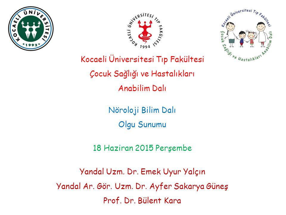Kocaeli Üniversitesi Tıp Fakültesi Çocuk Sağlığı ve Hastalıkları Anabilim Dalı Nöroloji Bilim Dalı Olgu Sunumu 18 Haziran 2015 Perşembe Yandal Uzm. Dr