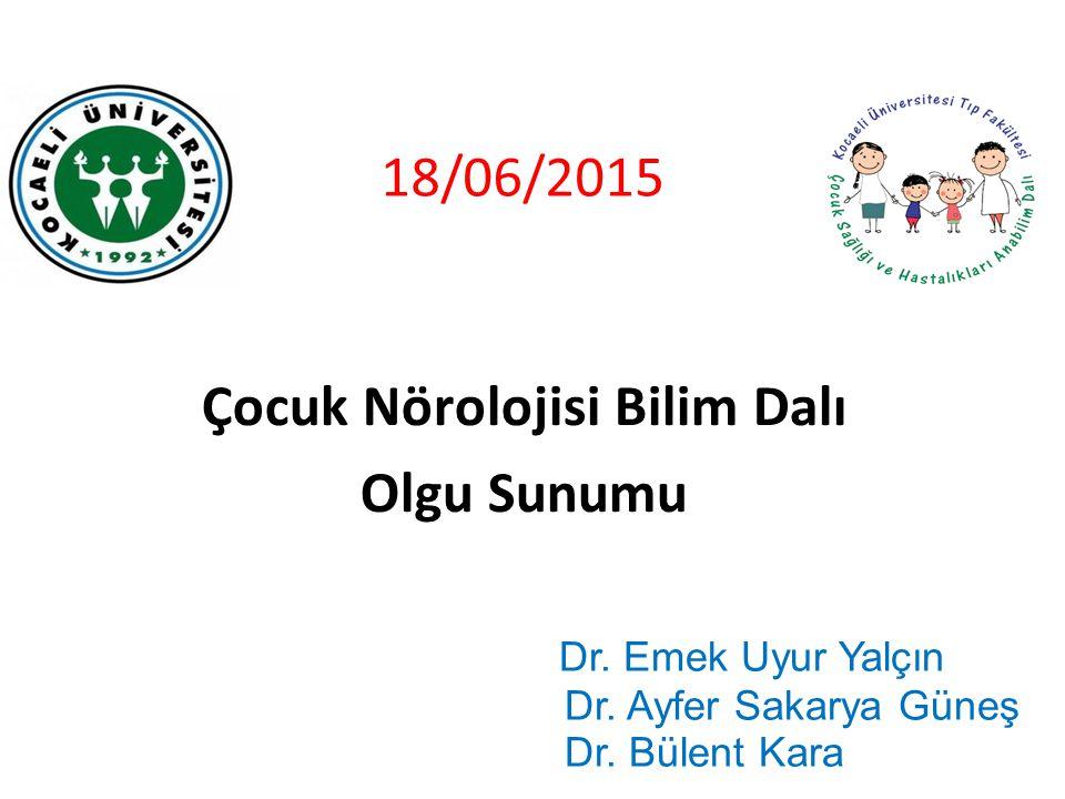 1 18/06/2015 Çocuk Nörolojisi Bilim Dalı Olgu Sunumu Dr. Emek Uyur Yalçın Dr. Ayfer Sakarya Güneş Dr. Bülent Kara