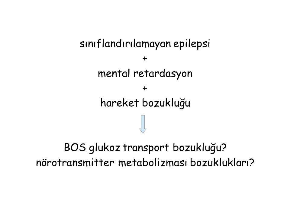sınıflandırılamayan epilepsi + mental retardasyon + hareket bozukluğu BOS glukoz transport bozukluğu? nörotransmitter metabolizması bozuklukları?