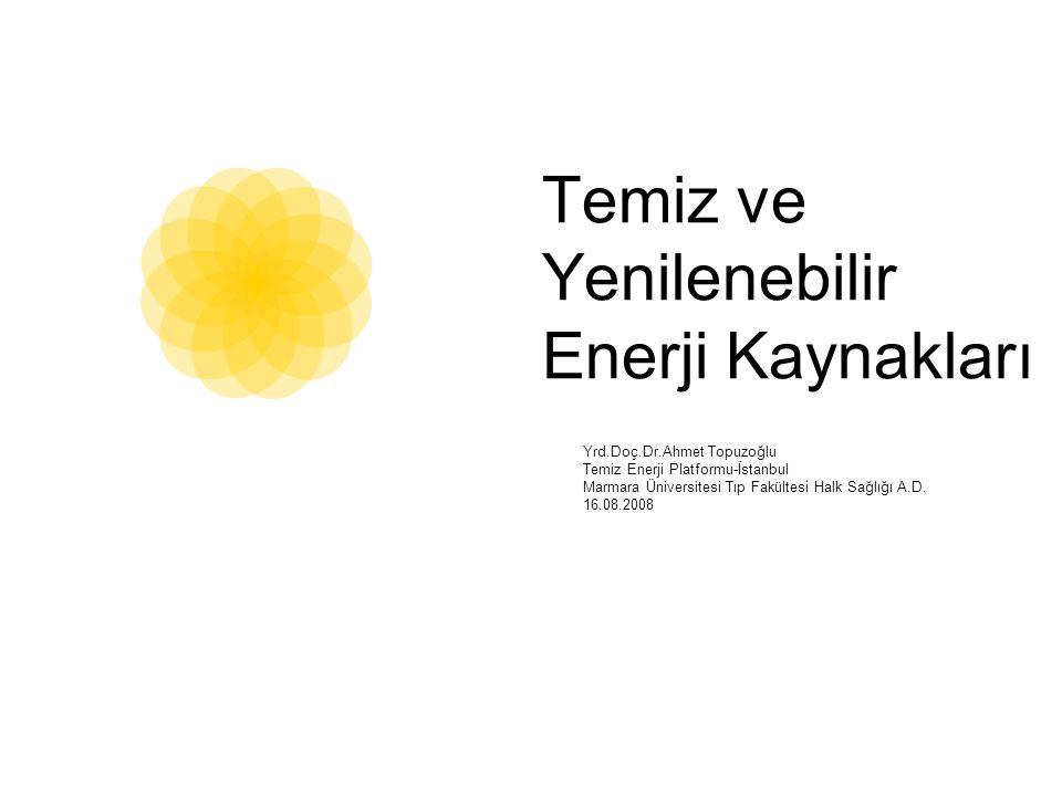 Temiz ve Yenilenebilir Enerji Kaynakları Yrd.Doç.Dr.Ahmet Topuzoğlu Temiz Enerji Platformu-İstanbul Marmara Üniversitesi Tıp Fakültesi Halk Sağlığı A.