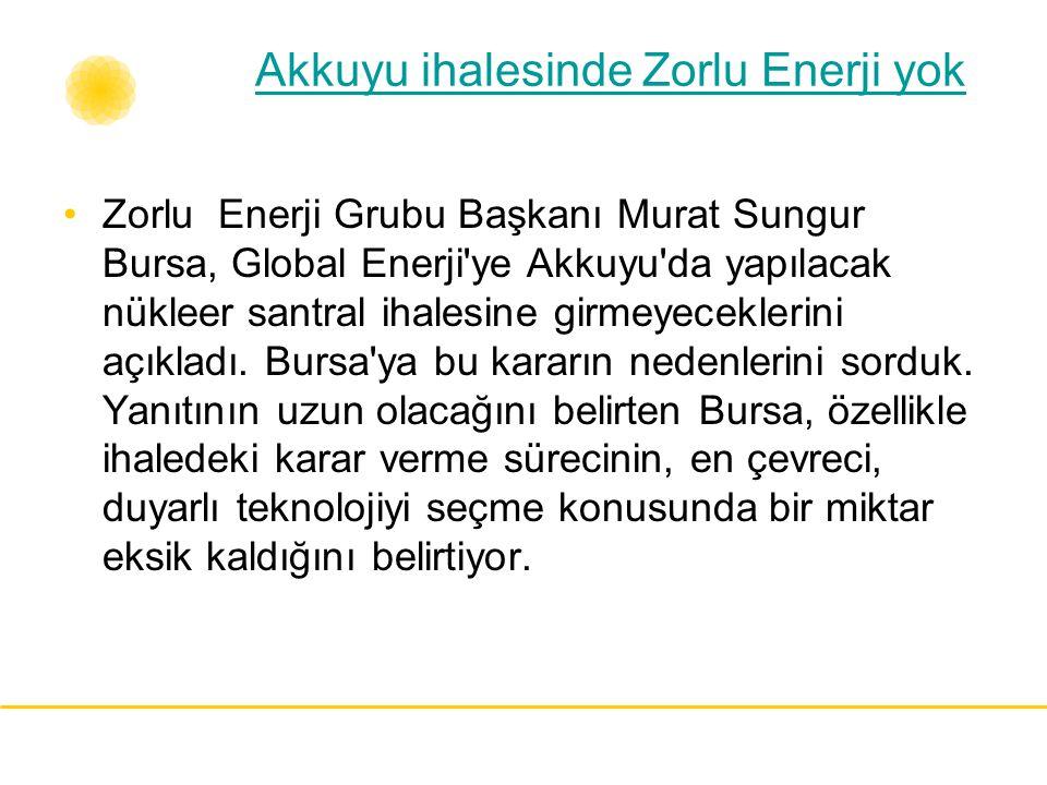 Akkuyu ihalesinde Zorlu Enerji yok Zorlu Enerji Grubu Başkanı Murat Sungur Bursa, Global Enerji'ye Akkuyu'da yapılacak nükleer santral ihalesine girme