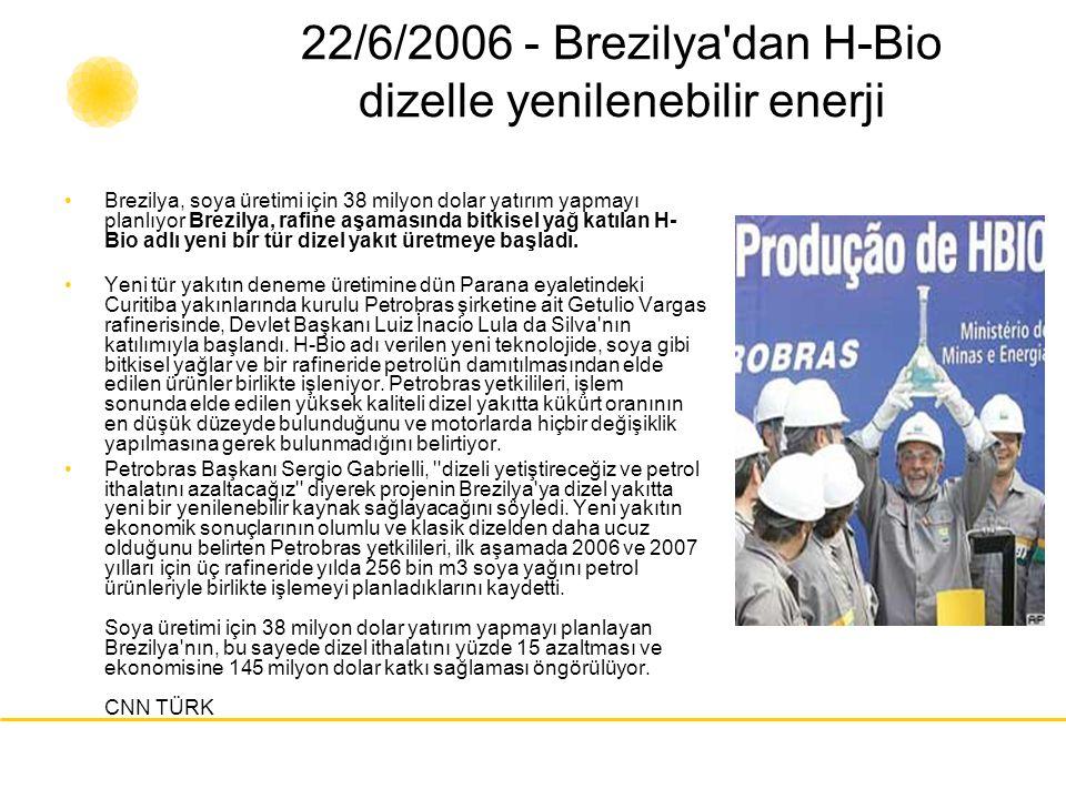 22/6/2006 - Brezilya'dan H-Bio dizelle yenilenebilir enerji Brezilya, soya üretimi için 38 milyon dolar yatırım yapmayı planlıyor Brezilya, rafine aşa