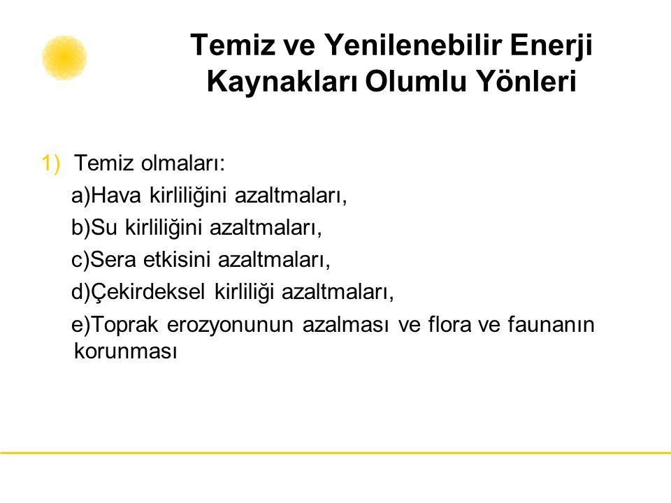 Temiz ve Yenilenebilir Enerji Kaynakları Olumlu Yönleri 1)Temiz olmaları: a)Hava kirliliğini azaltmaları, b)Su kirliliğini azaltmaları, c)Sera etkisin