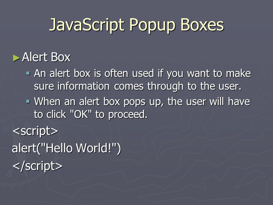 JavaScript Popup Boxes ► Alert Box  An alert box is often used if you want to make sure information comes through to the user.