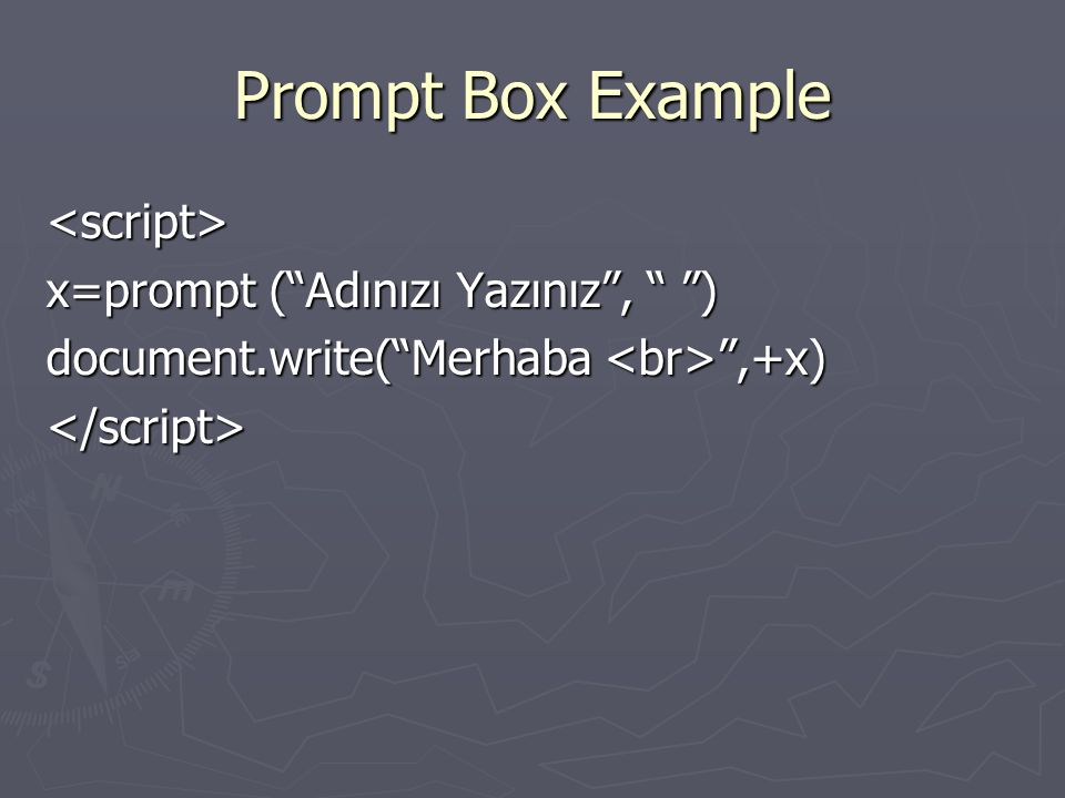 "Prompt Box Example <script> x=prompt (""Adınızı Yazınız"", "" "") document.write(""Merhaba "",+x) </script>"