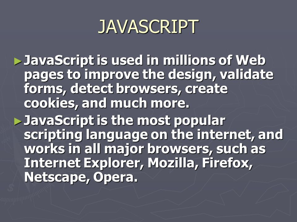 JAVASCRIPT ► JavaScript is used in millions of Web pages to improve the design, validate forms, detect browsers, create cookies, and much more. ► Java