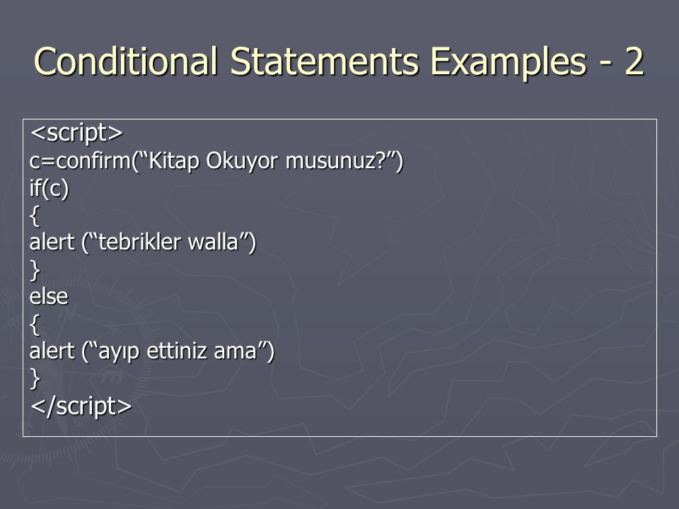 Conditional Statements Examples - 2 <script> c=confirm( Kitap Okuyor musunuz ) if(c){ alert ( tebrikler walla ) }else{ alert ( ayıp ettiniz ama ) }</script>