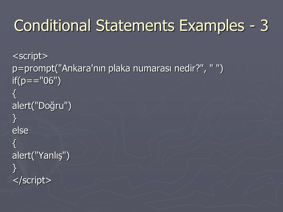 Conditional Statements Examples - 3 <script> p=prompt( Ankara nın plaka numarası nedir , ) if(p== 06 ){alert( Doğru )}else{alert( Yanlış )}</script>