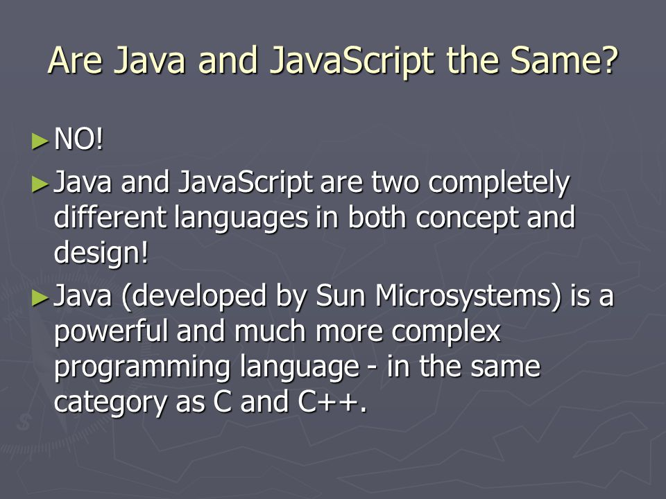 Are Java and JavaScript the Same? ► NO! ► Java and JavaScript are two completely different languages in both concept and design! ► Java (developed by