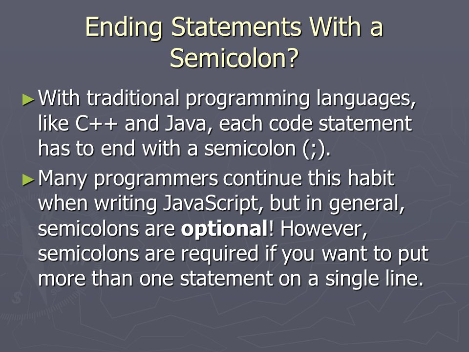 Ending Statements With a Semicolon? ► With traditional programming languages, like C++ and Java, each code statement has to end with a semicolon (;).