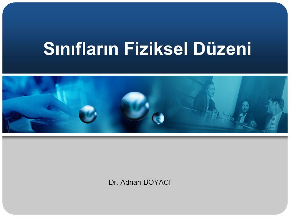 Sınıfların Fiziksel Düzeni Dr. Adnan BOYACI