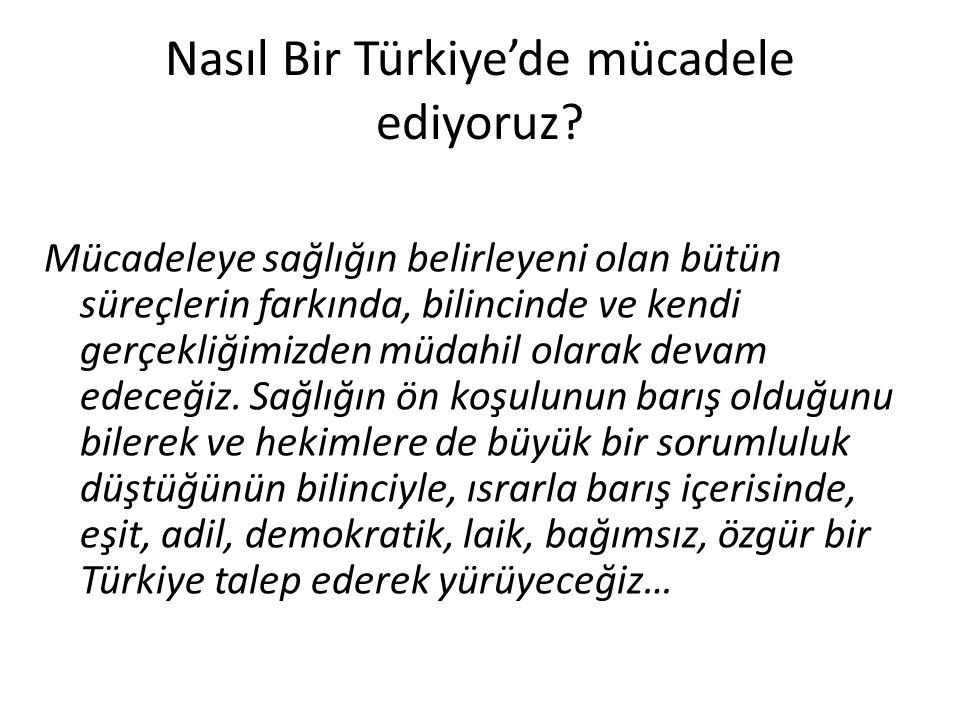 Nasıl Bir Türkiye'de mücadele ediyoruz? Mücadeleye sağlığın belirleyeni olan bütün süreçlerin farkında, bilincinde ve kendi gerçekliğimizden müdahil o