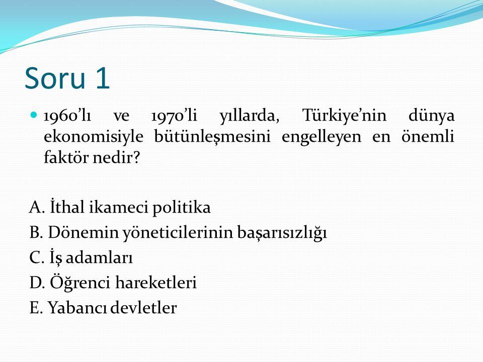 Soru 1 1960'lı ve 1970'li yıllarda, Türkiye'nin dünya ekonomisiyle bütünleşmesini engelleyen en önemli faktör nedir? A. İthal ikameci politika B. Döne