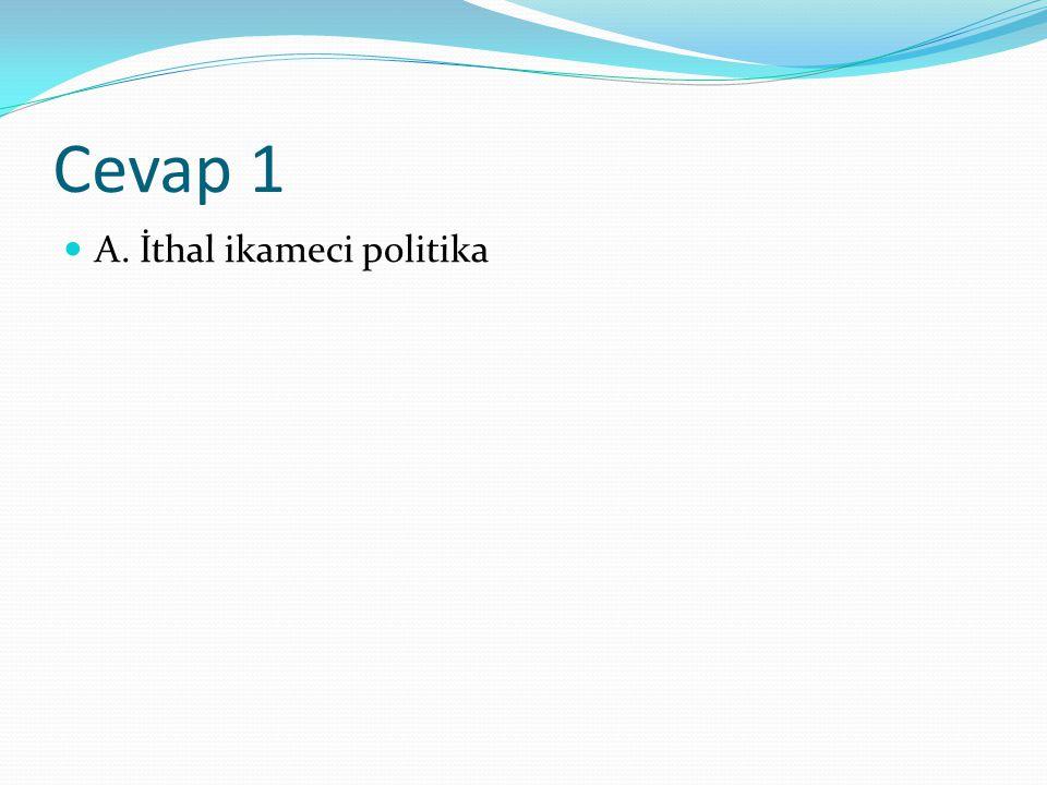 Cevap 1 A. İthal ikameci politika