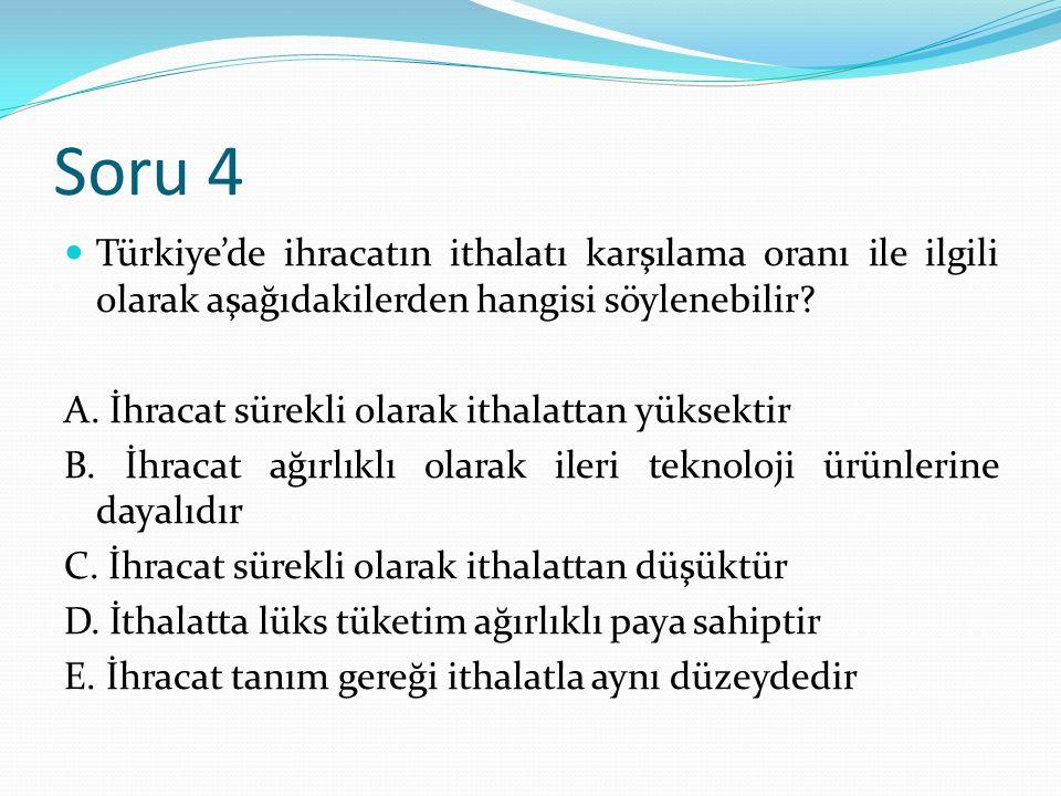 Soru 4 Türkiye'de ihracatın ithalatı karşılama oranı ile ilgili olarak aşağıdakilerden hangisi söylenebilir? A. İhracat sürekli olarak ithalattan yüks