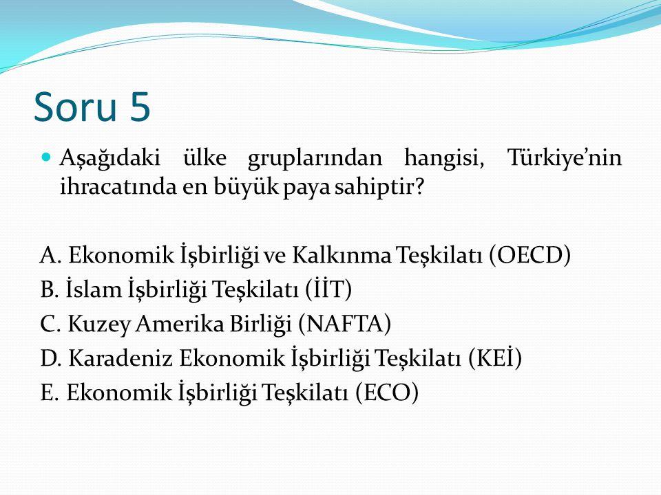 Soru 5 Aşağıdaki ülke gruplarından hangisi, Türkiye'nin ihracatında en büyük paya sahiptir? A. Ekonomik İşbirliği ve Kalkınma Teşkilatı (OECD) B. İsla