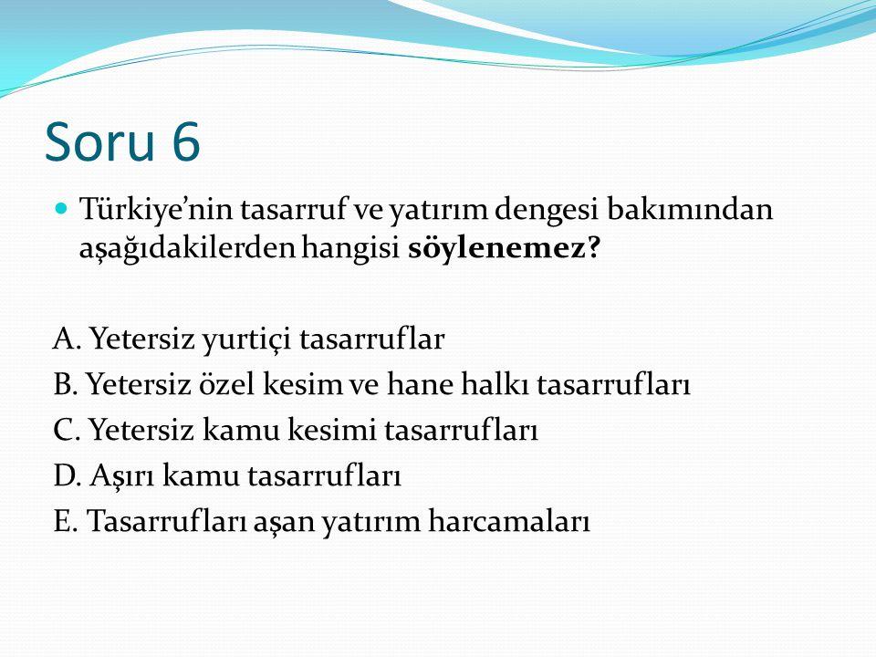 Soru 6 Türkiye'nin tasarruf ve yatırım dengesi bakımından aşağıdakilerden hangisi söylenemez? A. Yetersiz yurtiçi tasarruflar B. Yetersiz özel kesim v